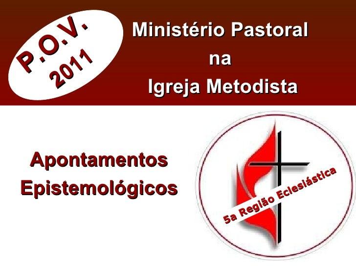 P.O.V. 2011 Ministério Pastoral  na  Igreja Metodista Apontamentos Epistemológicos 5a Região Eclesiástica