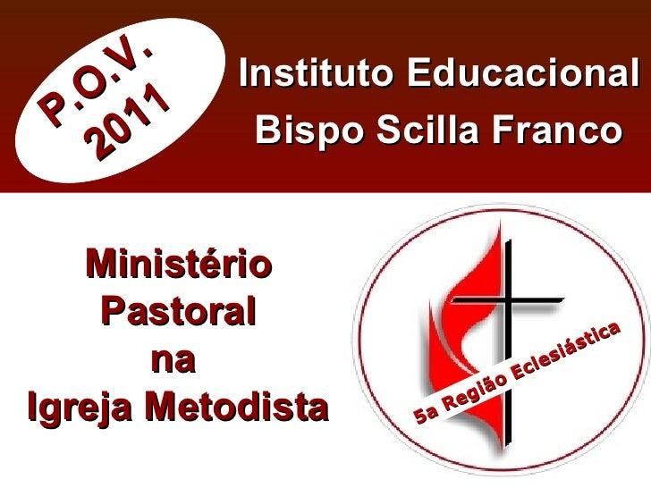 P.O.V. 2011 Instituto Educacional Bispo Scilla Franco Ministério Pastoral na  Igreja Metodista 5a Região Eclesiástica