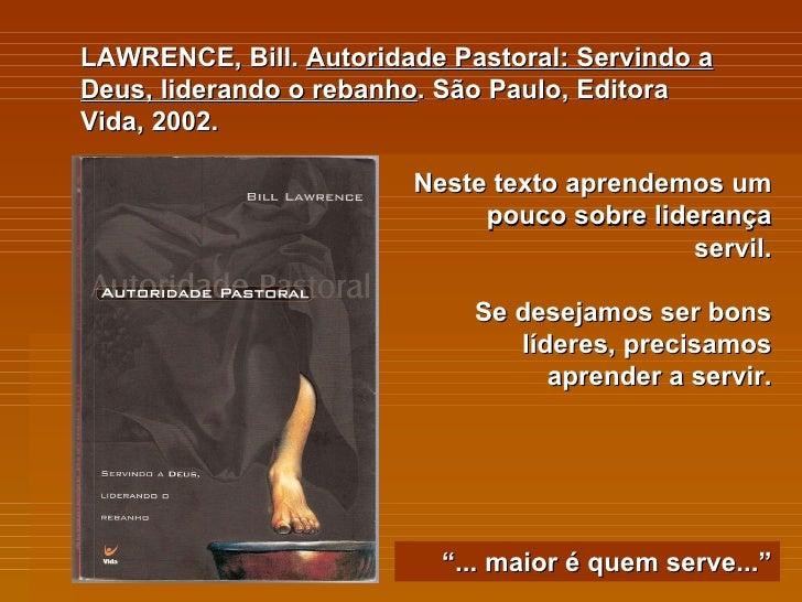LAWRENCE, Bill.  Autoridade Pastoral: Servindo a Deus, liderando o rebanho . São Paulo, Editora Vida, 2002. Neste texto ap...