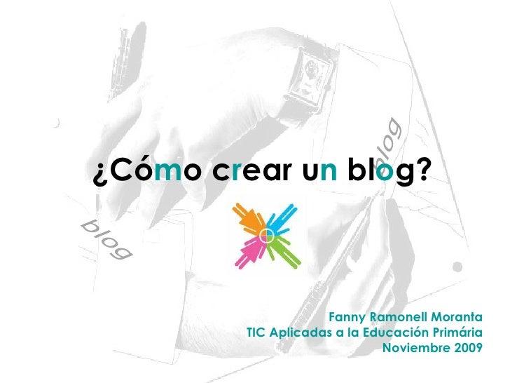 ¿Có m o c r ear u n  bl o g? Fanny Ramonell Moranta TIC Aplicadas a la Educación Primária Noviembre 2009