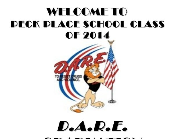 WELCOME TO PECK PLACE SCHOOL CLASS OF 2014  D.A.R.E.