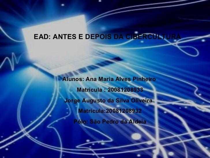 EAD: ANTES E DEPOIS DA CIBERCULTURA Alunos: Ana Maria Alves Pinheiro  Matricula : 20081208933 Jorge Augusto da Silva Olive...
