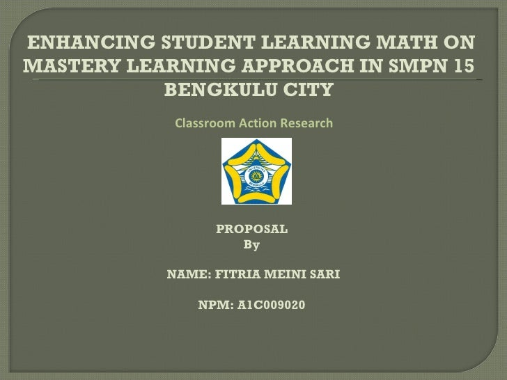 ENHANCING STUDENT LEARNING MATH ONMASTERY LEARNING APPROACH IN SMPN 15           BENGKULU CITY            Classroom Action...