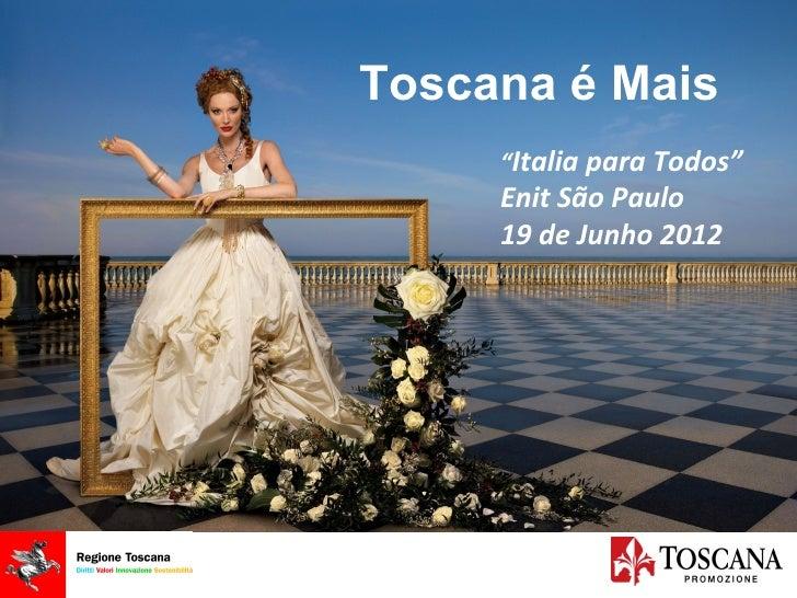 """Toscana é Mais                    """"Italia para Todos""""                    Enit São Paulo                    19 de Junho 201..."""