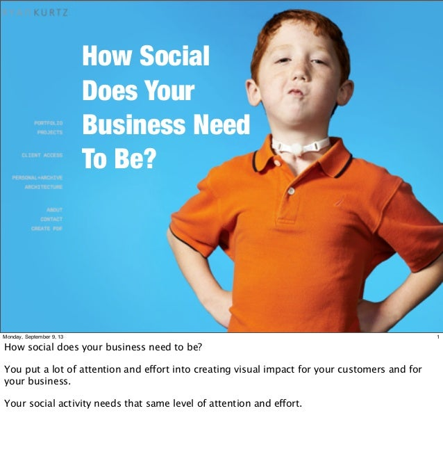 How Social Does Your Business Need To Be? 1Monday, September 9, 13 How social does your business need to be? You put a lot...