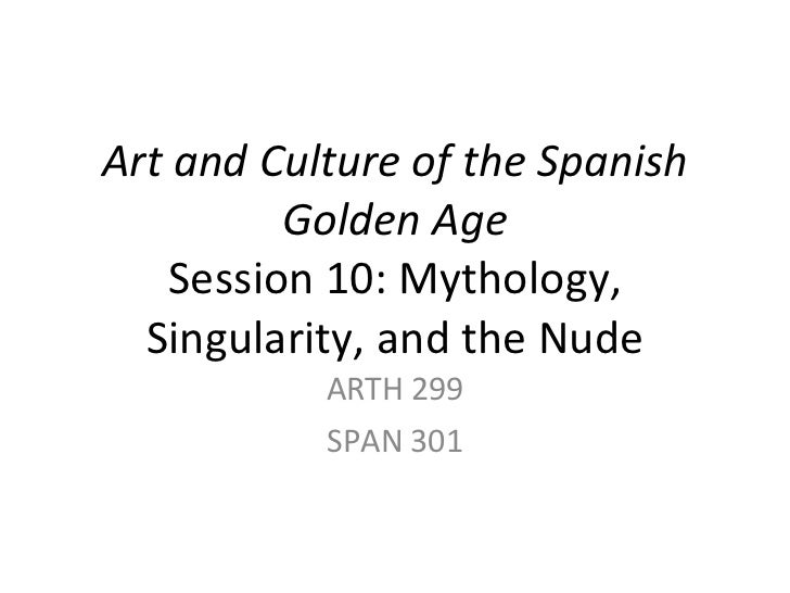 Art and Culture of the Spanish Golden Age Session 10: Mythology, Singularity, and the Nude ARTH 299 SPAN 301