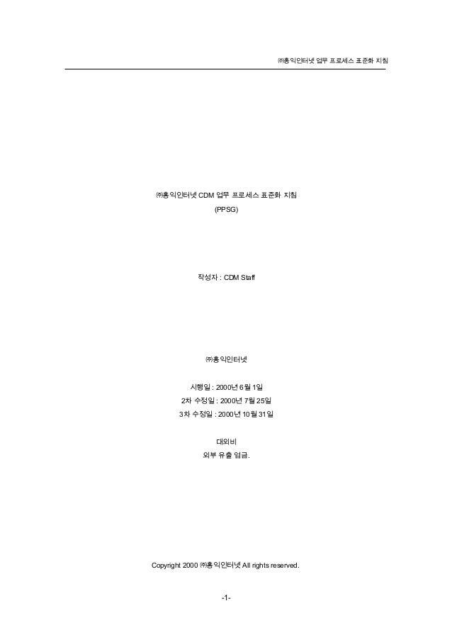 ㈜홍익인터넷 업무 프로세스 표준화 지침㈜홍익인터넷 CDM 업무 프로세스 표준화 지침(PPSG)작성자 : CDM Staff㈜홍익인터넷시행일 : 2000년 6월 1일2차 수정일 : 2000년 7월 25일3차 수정일 : 20...