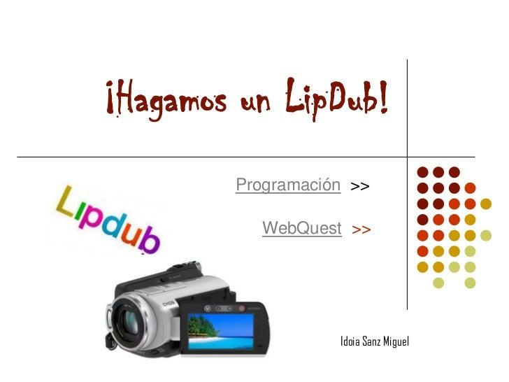 ¡Hagamos un LipDub!        Programación >>          WebQuest >>                   Idoia Sanz Miguel