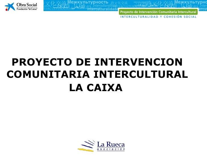 PROYECTO DE INTERVENCIONCOMUNITARIA INTERCULTURAL         LA CAIXA