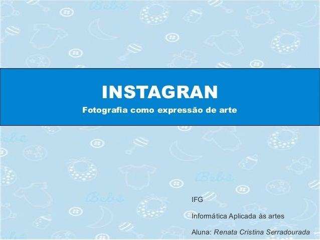 INSTAGRAN Fotografia como expressão de arte IFG Informática Aplicada às artes Aluna: Renata Cristina Serradourada