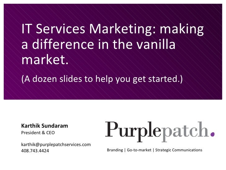 IT Services Marketing: making a difference in the vanilla market. (A dozen slides to help you get started.) Karthik Sundar...