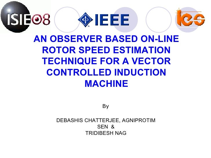 AN OBSERVER BASED ON-LINE ROTOR SPEED ESTIMATION TECHNIQUE FOR A VECTOR CONTROLLED INDUCTION MACHINE DEBASHIS CHATTERJEE, ...