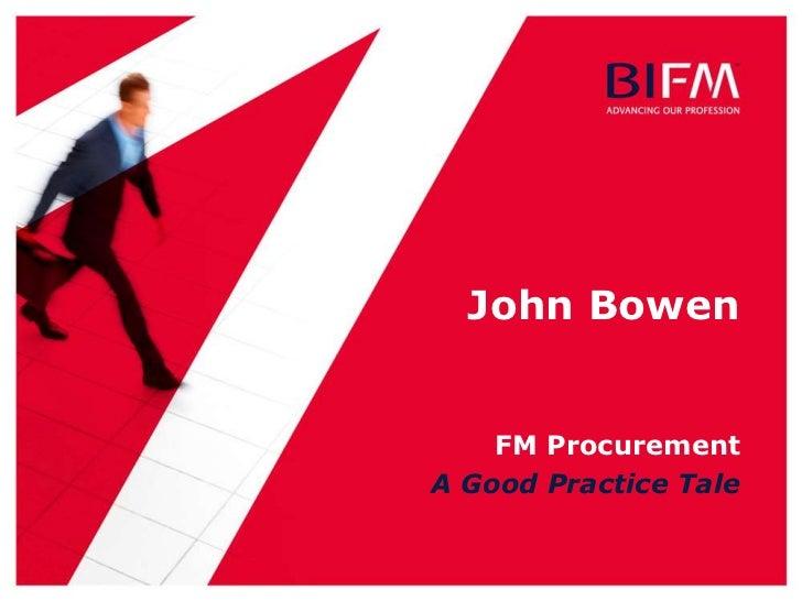 John Bowen<br />FM Procurement<br />A Good Practice Tale<br />