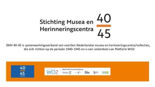 SMH 40-45 is samenwerkingsverband van veertien Nederlandse musea en herinneringscentra/collecties, die zich richten op de ...