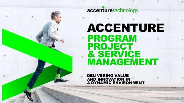 DELIVERING VALUE AND INNOVATION IN A DYNAMIC ENVIRONMENT ACCENTURE PROGRAM PROJECT & SERVICE MANAGEMENT