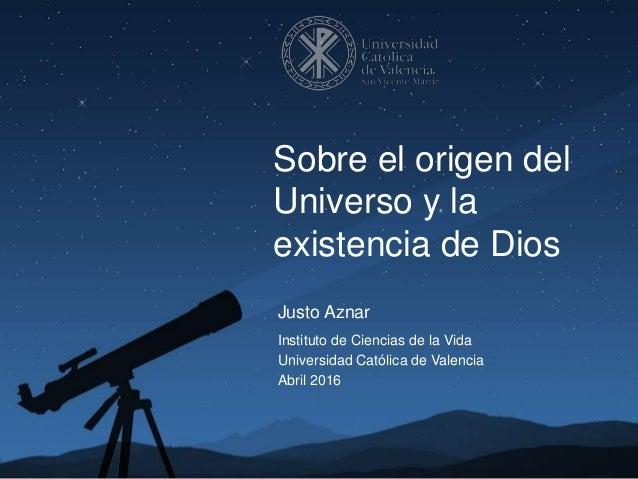 Justo Aznar Instituto de Ciencias de la Vida Universidad Católica de Valencia Abril 2016 Sobre el origen del Universo y la...