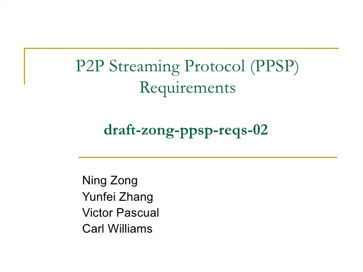 P2P Streaming Protocol (PPSP) Requirements draft-zong-ppsp-reqs-02   Ning Zong Yunfei Zhang Victor Pascual Carl Williams
