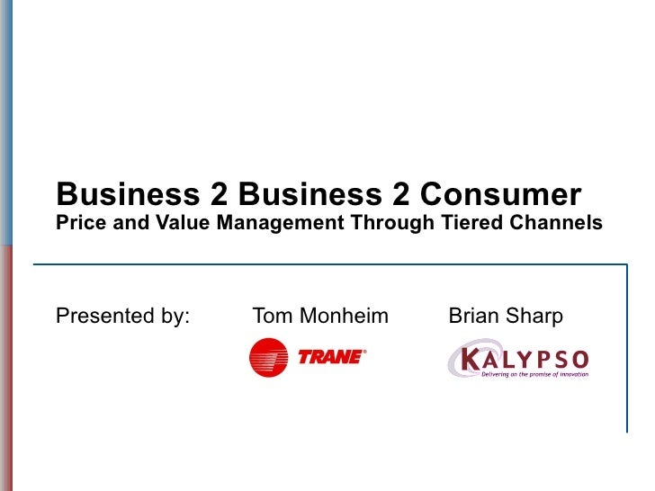 Business 2 Business 2 Consumer Price and Value Management Through Tiered Channels Presented by: Tom Monheim Brian Sharp