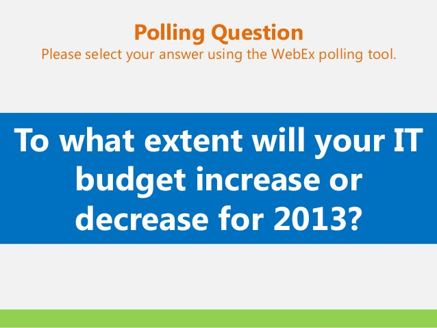 Polling Question Please select your answer using the WebEx polling tool.To what extent will your IT    budget increase or ...