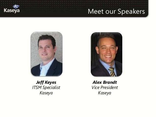 Meet our Speakers  Jeff Keyes       Alex BrandtITSM Specialist    Vice President    Kaseya            Kaseya