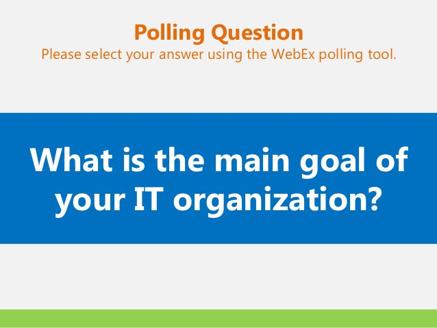 Polling QuestionPlease select your answer using the WebEx polling tool.What is the main goal of your IT organization?