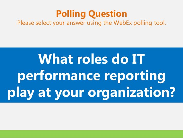 Polling Question Please select your answer using the WebEx polling tool.     What roles do IT performance reportingplay at...