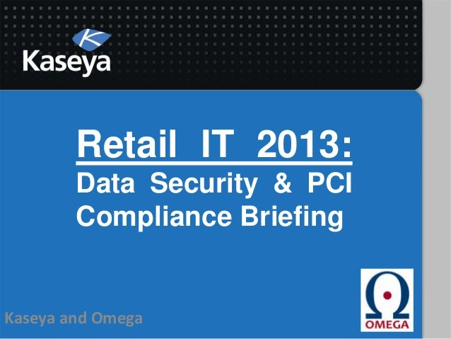 Retail IT 2013:        Data Security & PCI        Compliance BriefingKaseya and Omega