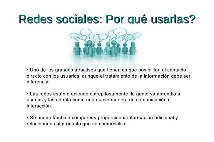 Redes sociales: Por qué usarlas? • Uno de los grandes atractivos que tienen es que posibilitan el contacto directo con los...