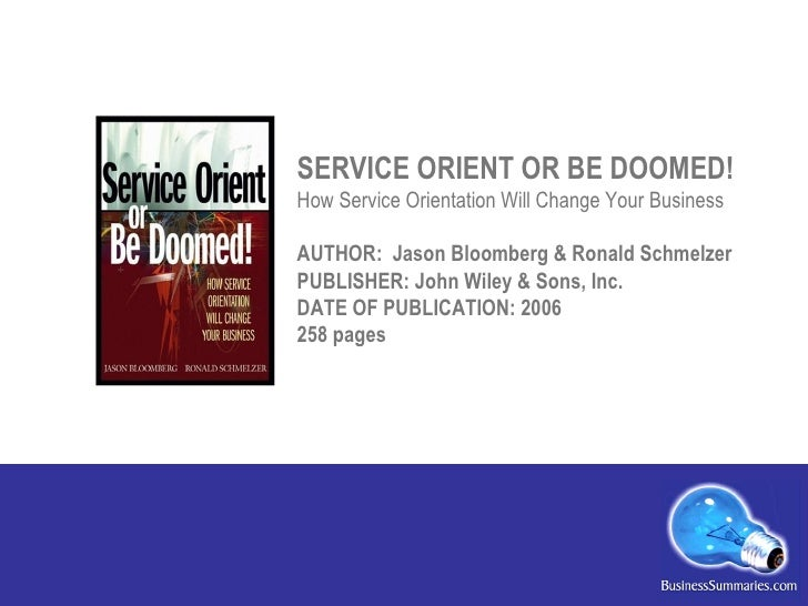 SERVICE ORIENT OR BE DOOMED! How Service Orientation Will Change Your Business AUTHOR:  Jason Bloomberg & Ronald Schmelzer...