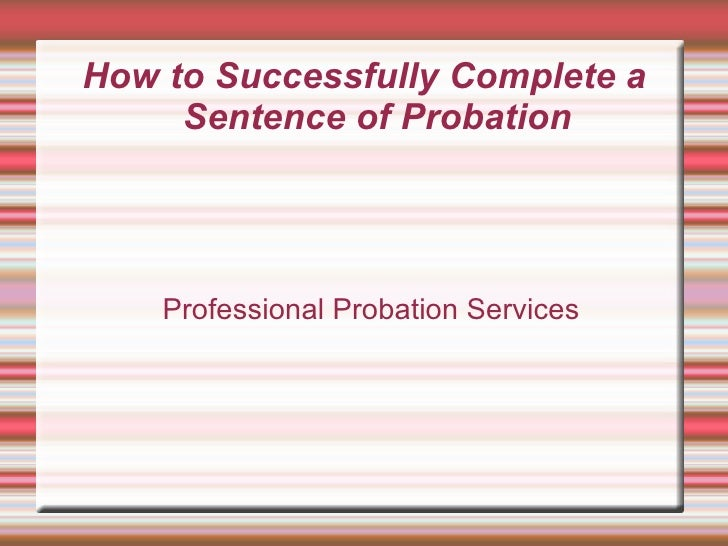 How to Successfully Complete a Sentence of Probation <ul><ul><li>Professional Probation Services </li></ul></ul>
