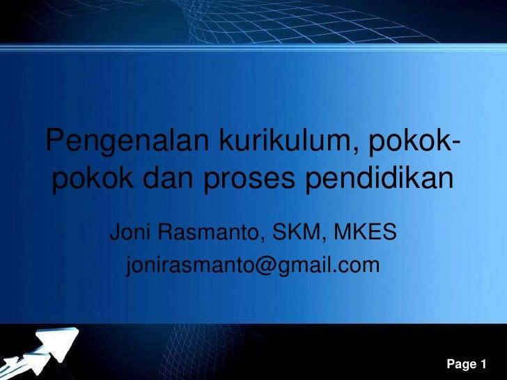 Pengenalan kurikulum, pokok-pokok dan proses pendidikan    Joni Rasmanto, SKM, MKES     jonirasmanto@gmail.com          Po...