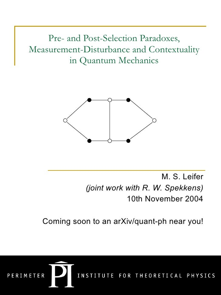 Pre- and Post-Selection Paradoxes, Measurement-Disturbance and Contextuality in Quantum Mechanics M. S. Leifer (joint work...
