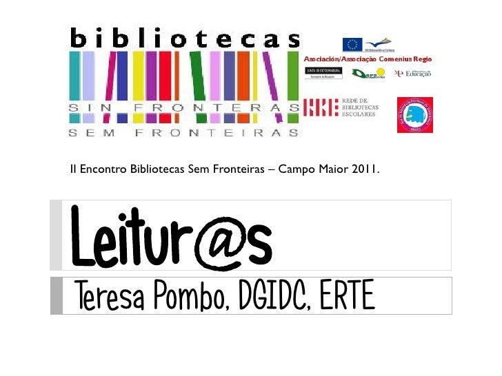II Encontro Bibliotecas Sem Fronteiras – Campo Maior 2011.Leitur@sTeresa Pombo, DGIDC, ERTE