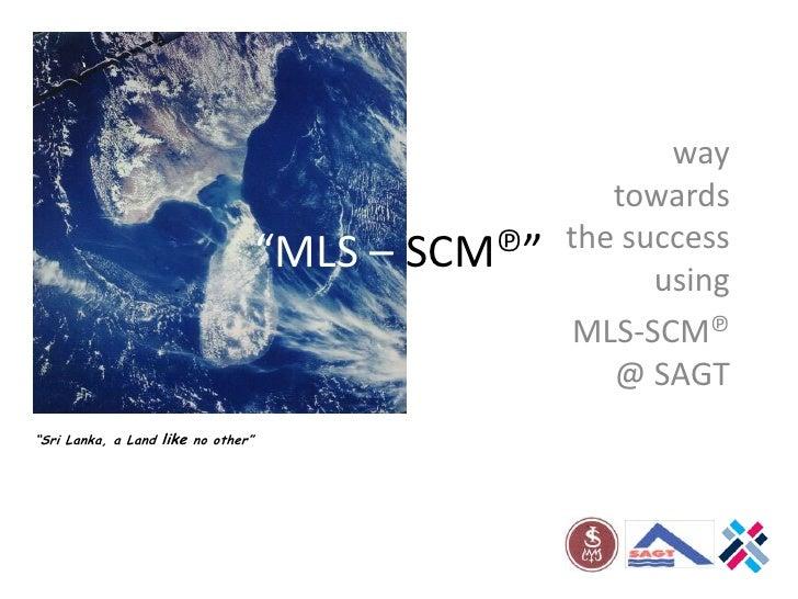 """""""MLS – SCM℗""""<br />way towards the success using<br /> MLS-SCM℗  @ SAGT<br />""""Sri Lanka, a Land like no other""""<br />"""