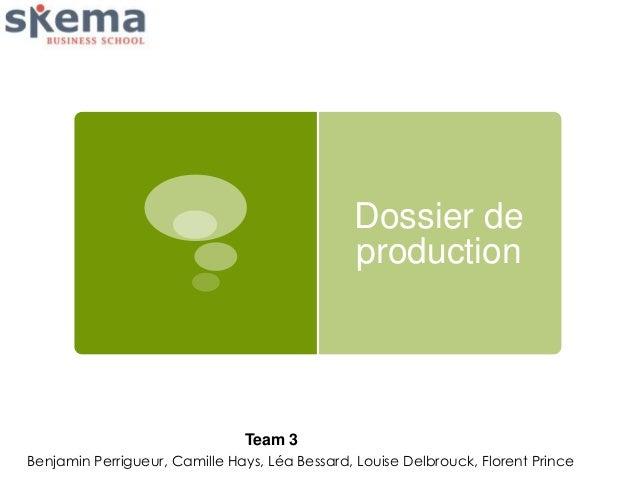 Dossier de production  Team 3 Benjamin Perrigueur, Camille Hays, Léa Bessard, Louise Delbrouck, Florent Prince