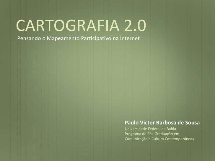 CARTOGRAFIA 2.0<br />Pensando o Mapeamento Participativo na Internet<br />Paulo Victor Barbosa de Sousa<br />Universidade ...