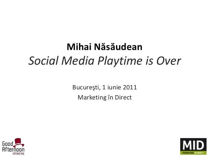 Mihai NăsăudeanSocial Media Playtimeis Over<br />Bucureşti, 1 iunie 2011<br />Marketing în Direct<br />
