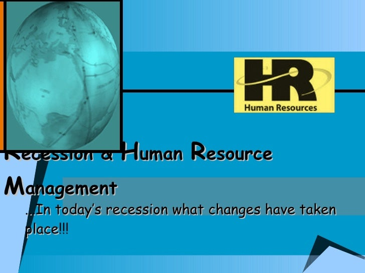 Recession & Human Resource Management   ...In today's recession what changes have taken   place!!!   place