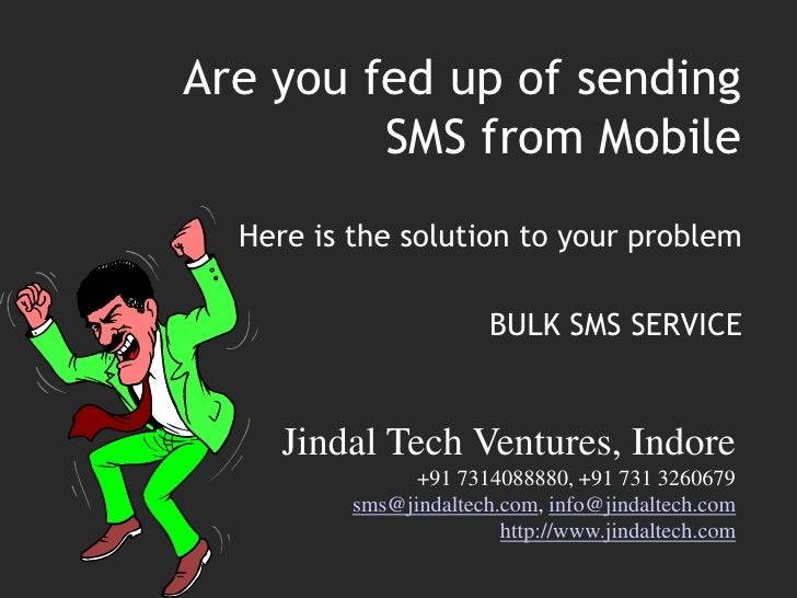 Are you fed up of sending SMS from Mobile<br />Here is the solution to your problem <br />BULK SMS SERVICE<br />Jindal Tec...