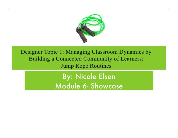 Designer Topic 1: Managing Classroom Dynamics by   Building a Connected Community of Learners:                Jump Rope Ro...