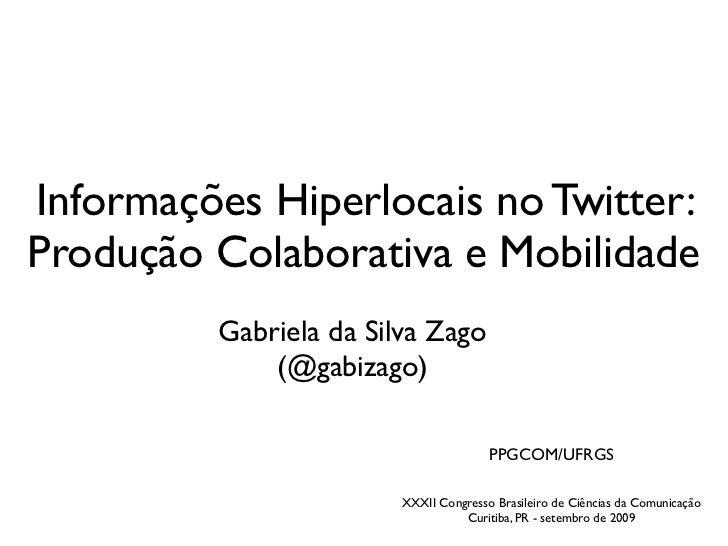 Informações Hiperlocais no Twitter: Produção Colaborativa e Mobilidade          Gabriela da Silva Zago              (@gabi...