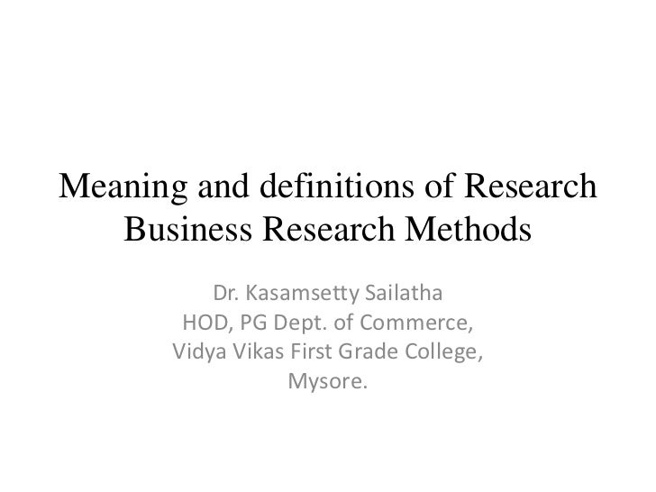 Meaning and definitions of Research   Business Research Methods           Dr. Kasamsetty Sailatha        HOD, PG Dept. of ...