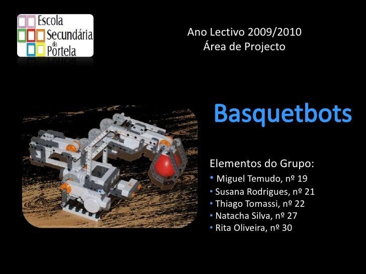 Ano Lectivo 2009/2010<br />Área de Projecto<br />Basquetbots<br />Elementos do Grupo:<br /><ul><li>Miguel Temudo, nº 19