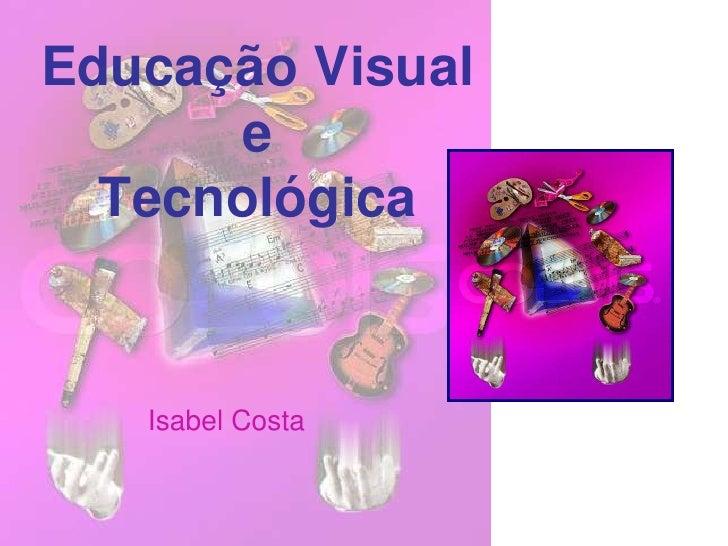 Educação Visual e Tecnológica<br />Isabel Costa<br />