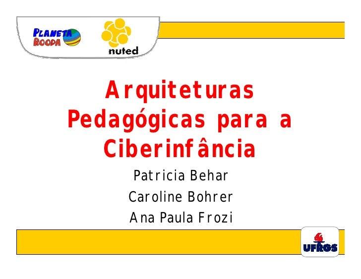 Arquiteturas Pedagógicas para a    Ciberinfância      Patricia Behar     Caroline Bohrer     Ana Paula Frozi