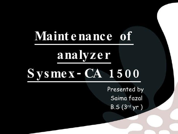 Maintenance of analyzer Sysmex-CA 1500 Presented by  Saima fazal B.S (3 rd  yr )