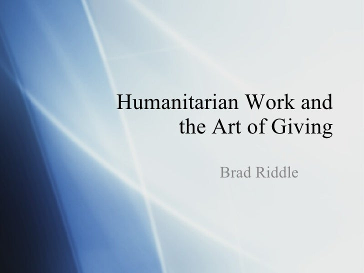 Humanitarian Work and the Art of Giving Brad Riddle