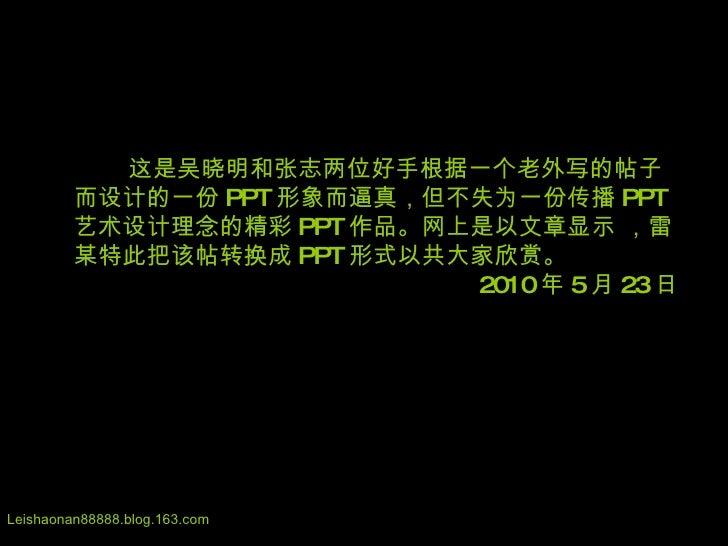 这是吴晓明和张志两位好手根据一个老外写的帖子而设计的一份 PPT 形象而逼真,但不失为一份传播 PPT 艺术设计理念的精彩 PPT 作品。网上是以文章显示 ,雷某特此把该帖转换成 PPT 形式以共大家欣赏。 2010 年 5 月 23 日