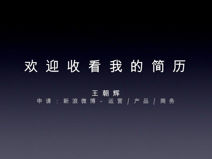 欢 迎 收 看 我 的 简 历 王 朝 辉 申 请 : 新 浪 微 博  -  运 营  /  产 品  /  商 务
