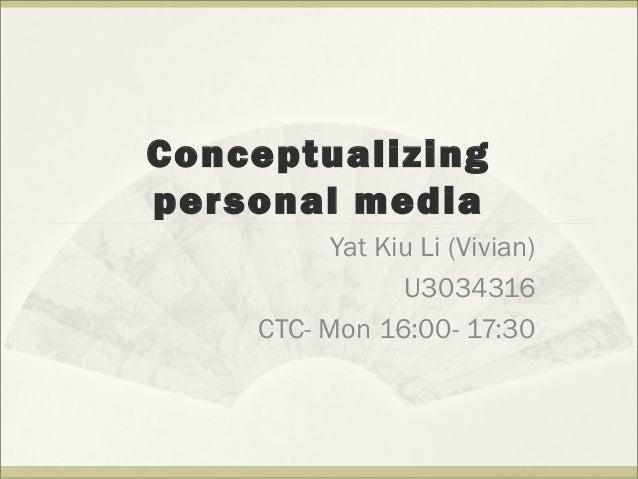 Conceptualizing personal media Yat Kiu Li (Vivian) U3034316 CTC- Mon 16:00- 17:30